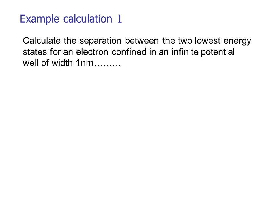 Example calculation 1 Calculate the separation between the two lowest energy states for an electron confined in an infinite potential well of width 1nm………