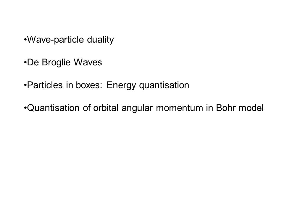 Wave-particle duality De Broglie Waves Particles in boxes: Energy quantisation Quantisation of orbital angular momentum in Bohr model