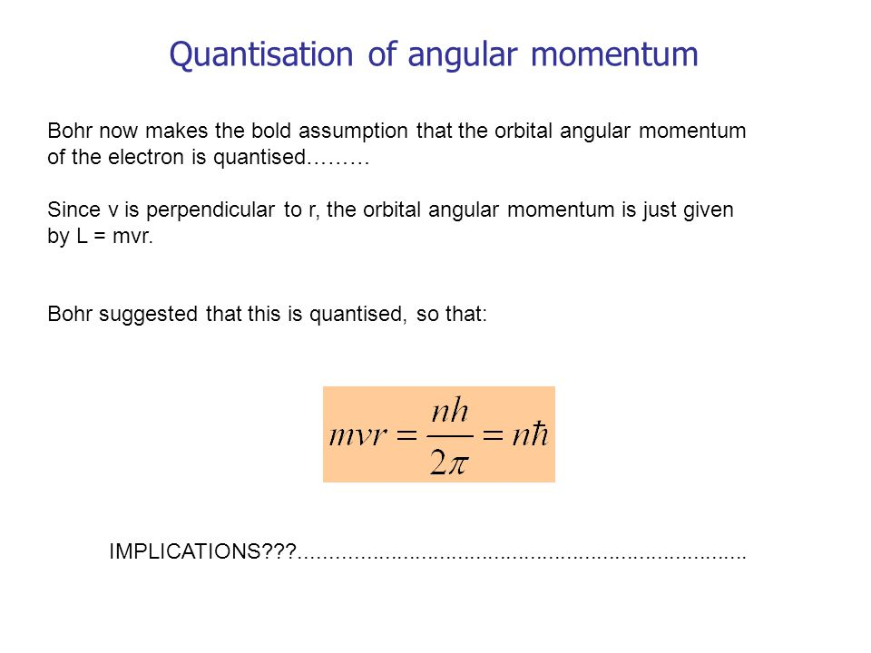 Quantisation of angular momentum Bohr now makes the bold assumption that the orbital angular momentum of the electron is quantised……… Since v is perpendicular to r, the orbital angular momentum is just given by L = mvr.