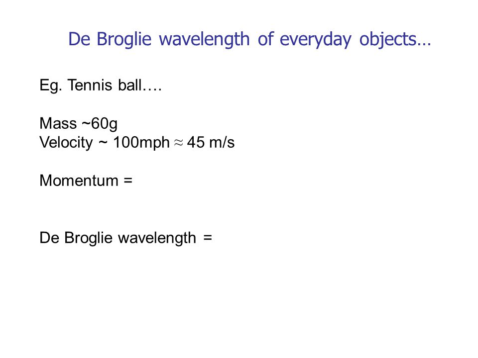 De Broglie wavelength of everyday objects… Eg. Tennis ball….