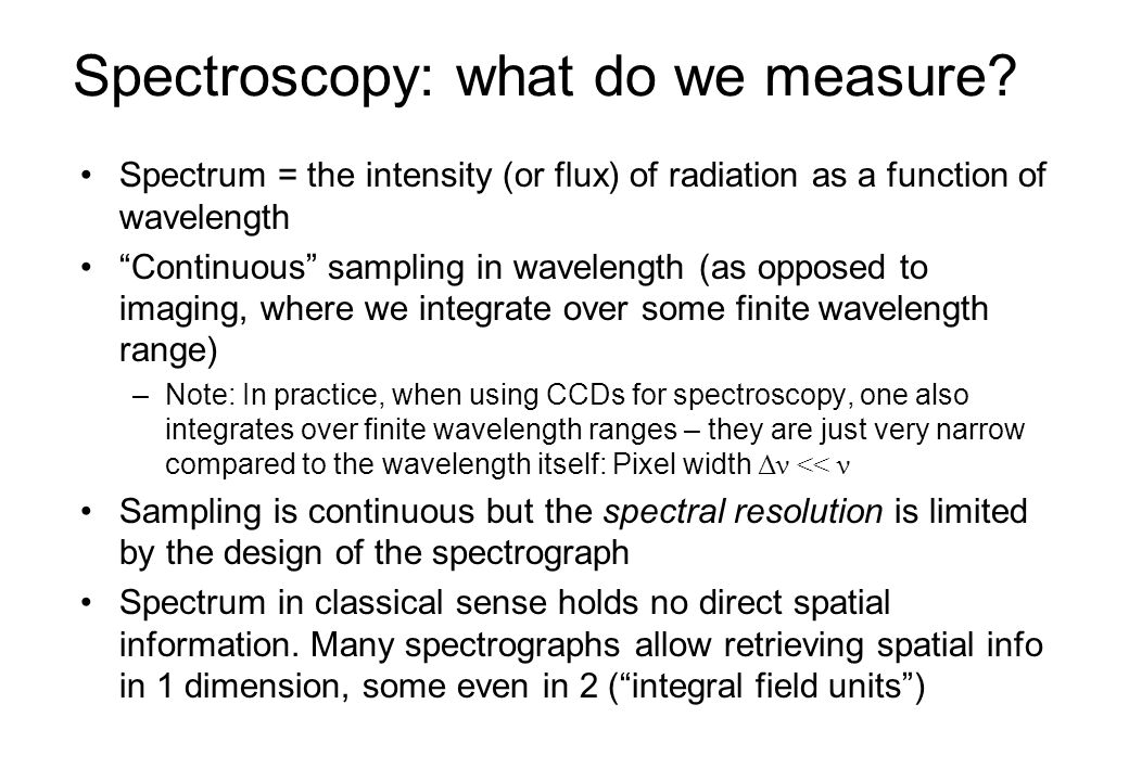 Spectral resolution Smallest separation in wavelength that can still be distinguished by instrument, usually given as fraction of and denoted by R: or alternatively useful, though somewhat arbitrary working definition