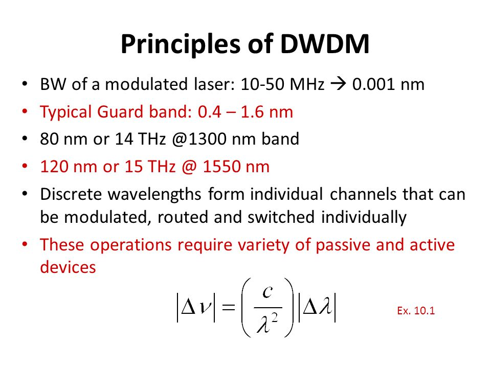 Principles of DWDM BW of a modulated laser: 10-50 MHz  0.001 nm Typical Guard band: 0.4 – 1.6 nm 80 nm or 14 THz @1300 nm band 120 nm or 15 THz @ 155