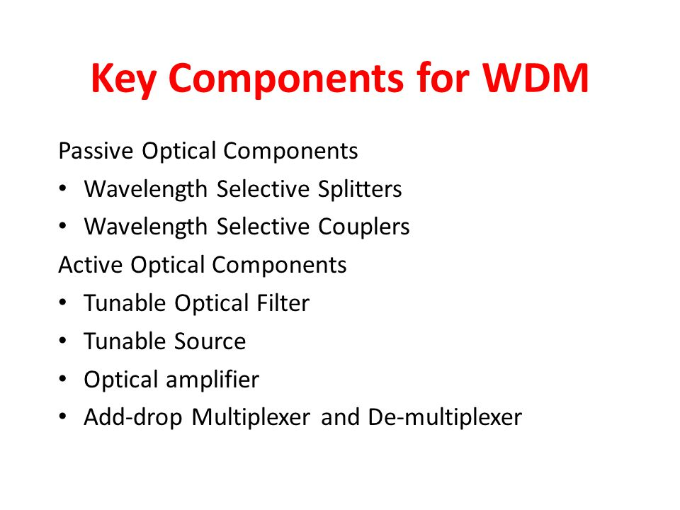 Key Components for WDM Passive Optical Components Wavelength Selective Splitters Wavelength Selective Couplers Active Optical Components Tunable Optic