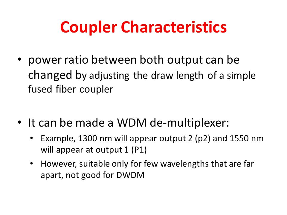 Coupler Characteristics power ratio between both output can be changed b y adjusting the draw length of a simple fused fiber coupler It can be made a