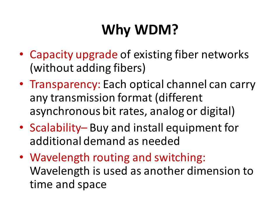 Why WDM? Capacity upgrade of existing fiber networks (without adding fibers) Transparency: Each optical channel can carry any transmission format (dif