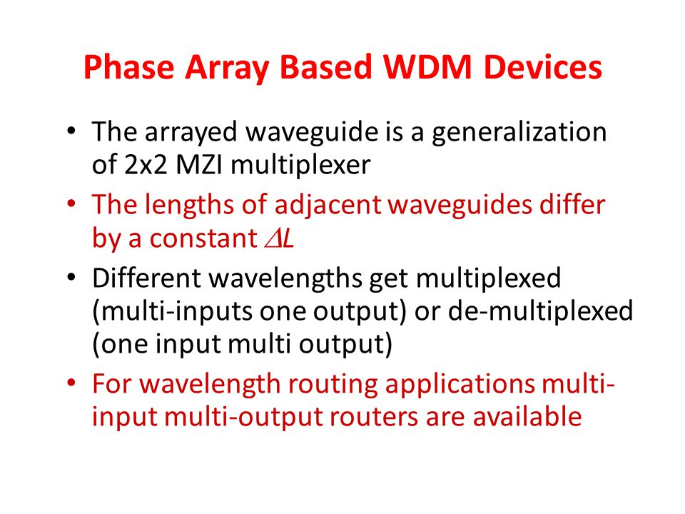 Phase Array Based WDM Devices The arrayed waveguide is a generalization of 2x2 MZI multiplexer The lengths of adjacent waveguides differ by a constant