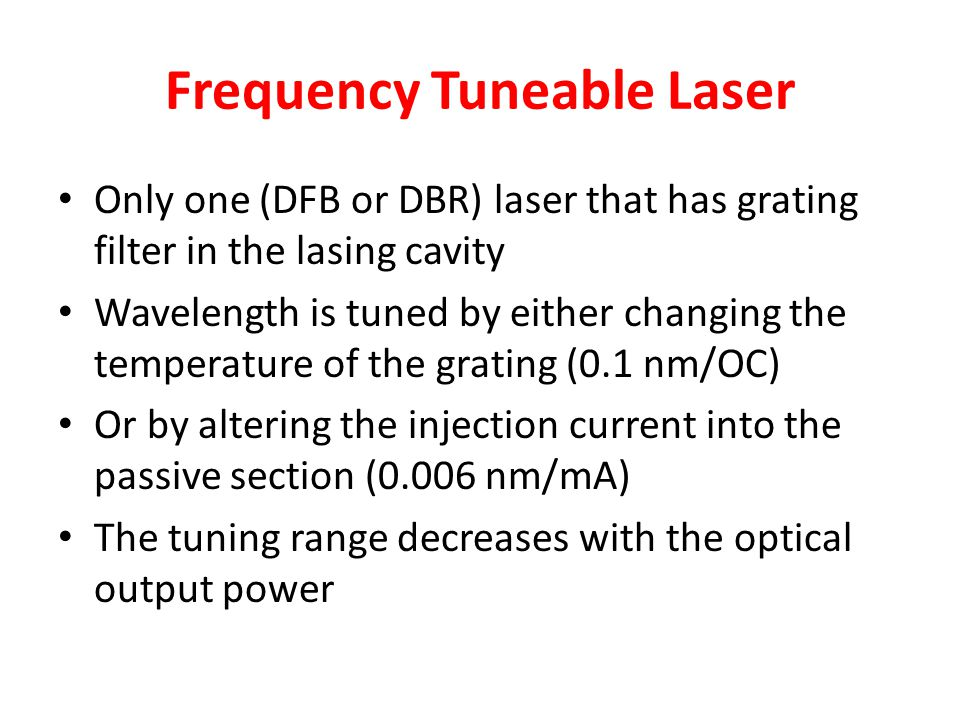 Frequency Tuneable Laser Only one (DFB or DBR) laser that has grating filter in the lasing cavity Wavelength is tuned by either changing the temperatu