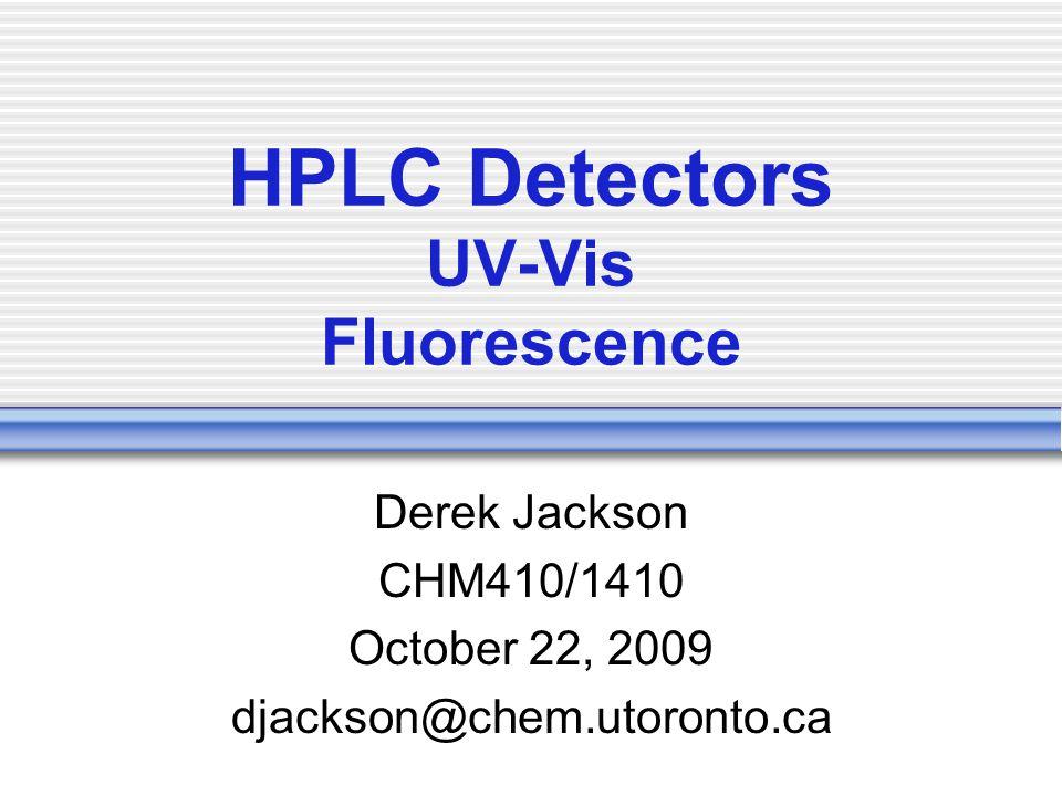 HPLC Detectors UV-Vis Fluorescence Derek Jackson CHM410/1410 October 22, 2009 djackson@chem.utoronto.ca