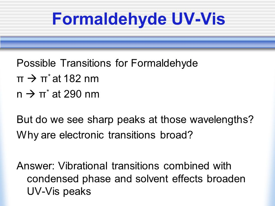 Possible Transitions for Formaldehyde π  π * at 182 nm n  π * at 290 nm But do we see sharp peaks at those wavelengths.