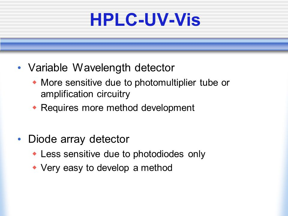 HPLC-UV-Vis Variable Wavelength detector  More sensitive due to photomultiplier tube or amplification circuitry  Requires more method development Diode array detector  Less sensitive due to photodiodes only  Very easy to develop a method