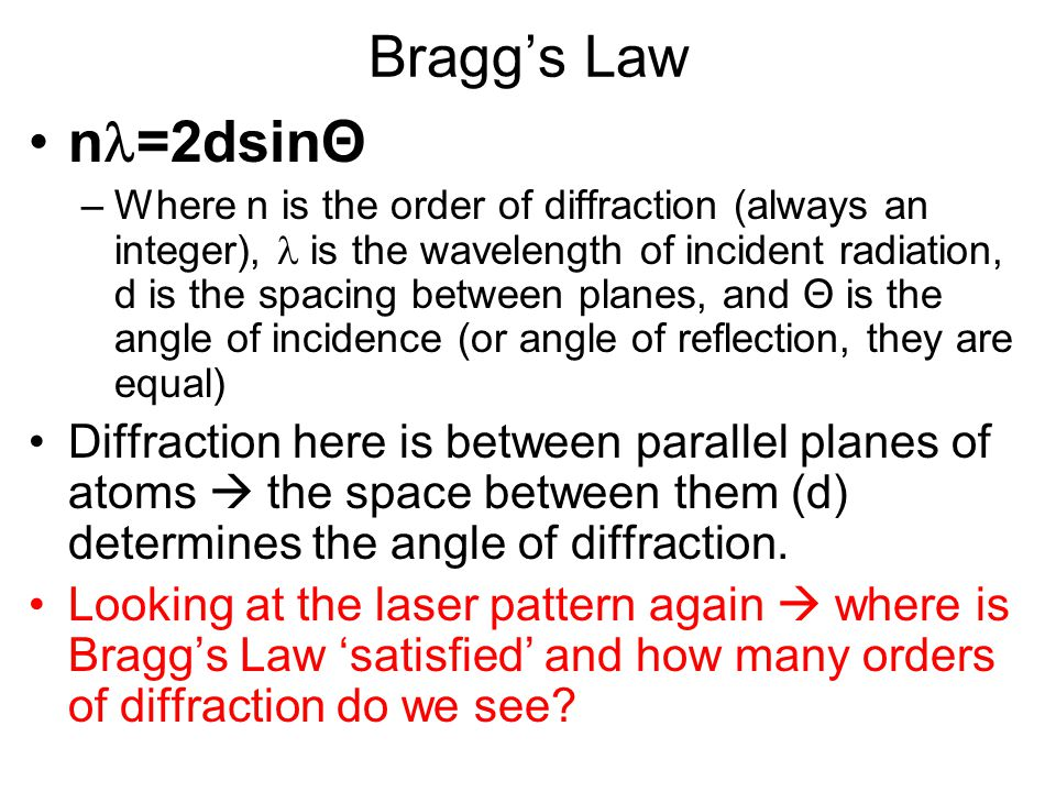Bragg's Law n =2dsinΘ –Where n is the order of diffraction (always an integer), is the wavelength of incident radiation, d is the spacing between plan