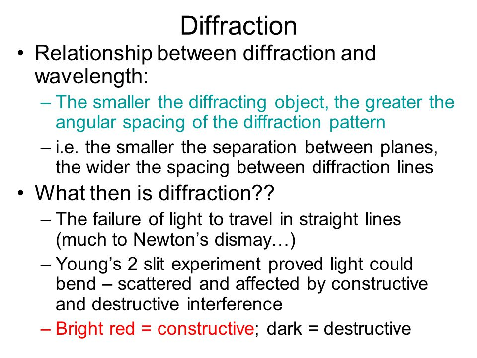 Diffraction Relationship between diffraction and wavelength: –The smaller the diffracting object, the greater the angular spacing of the diffraction p