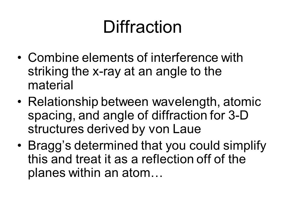 Bragg's Law n =2dsinΘ –Where n is the order of diffraction (always an integer), is the wavelength of incident radiation, d is the spacing between planes, and Θ is the angle of incidence (or angle of reflection, they are equal)