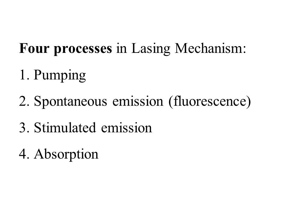 Four processes in Lasing Mechanism: 1. Pumping 2. Spontaneous emission (fluorescence) 3. Stimulated emission 4. Absorption