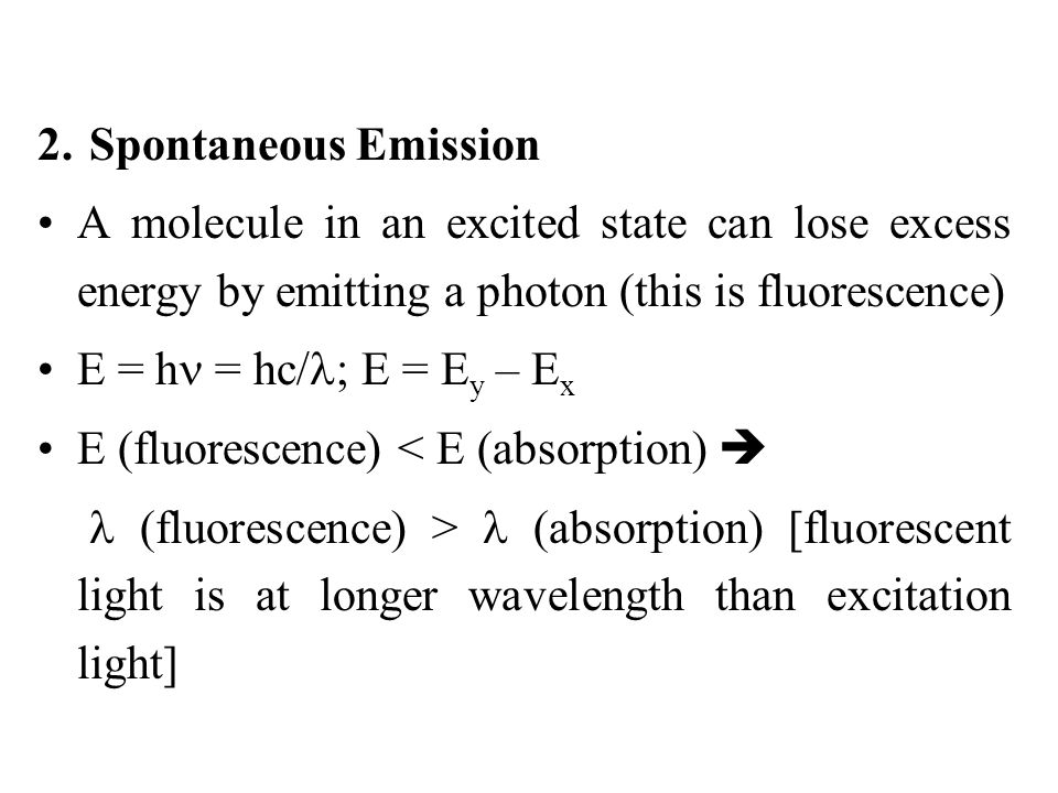 2. Spontaneous Emission A molecule in an excited state can lose excess energy by emitting a photon (this is fluorescence) E = h = hc/ ; E = E y – E x