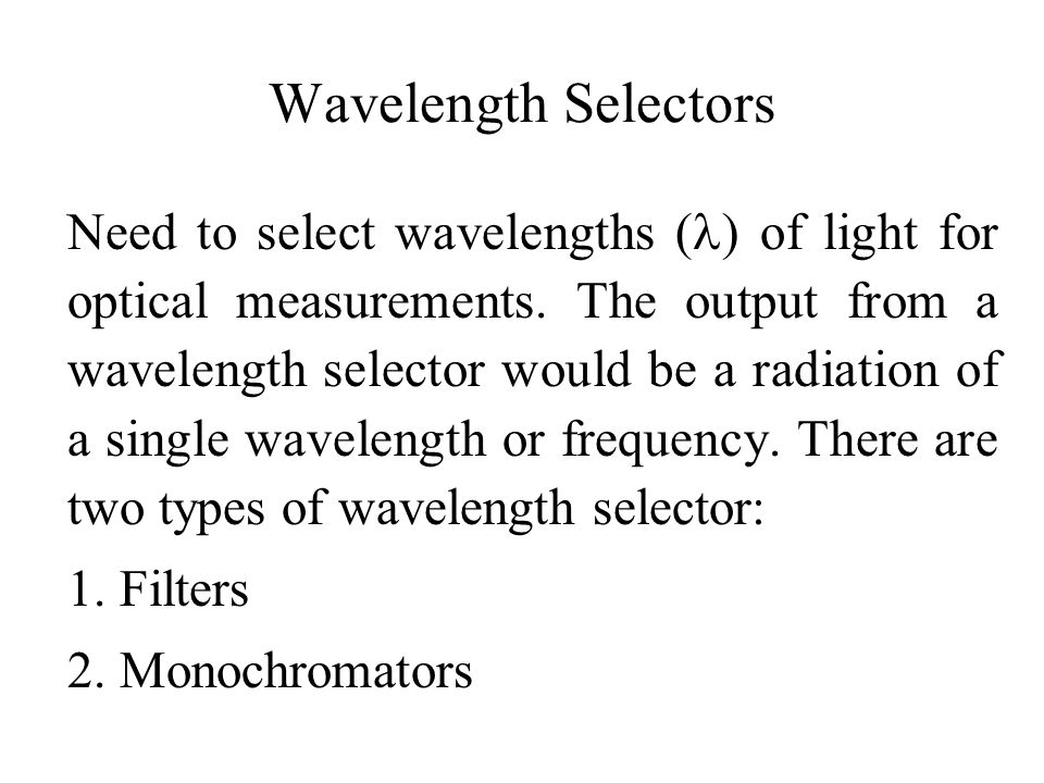Wavelength Selectors Need to select wavelengths ( ) of light for optical measurements. The output from a wavelength selector would be a radiation of a