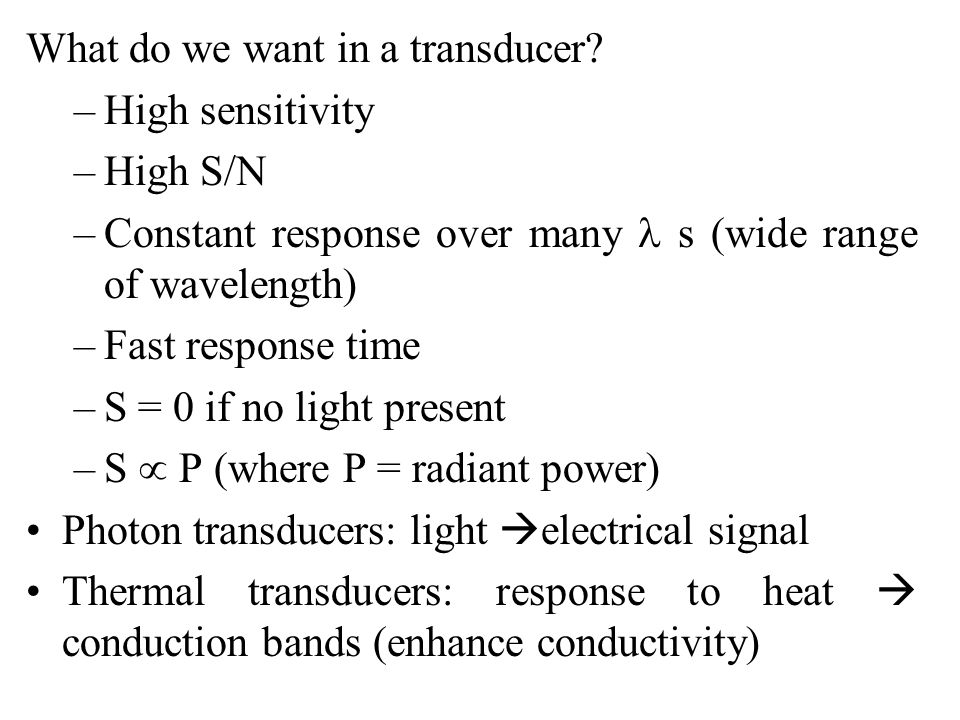 What do we want in a transducer? –High sensitivity –High S/N –Constant response over many s (wide range of wavelength) –Fast response time –S = 0 if n
