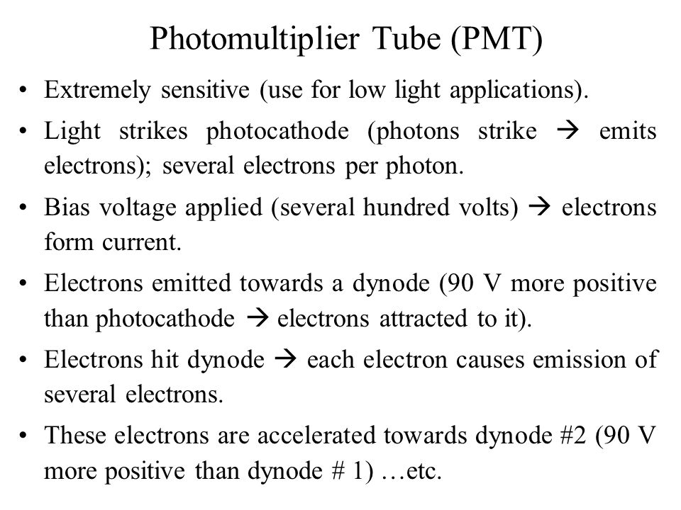 Photomultiplier Tube (PMT) Extremely sensitive (use for low light applications). Light strikes photocathode (photons strike  emits electrons); severa