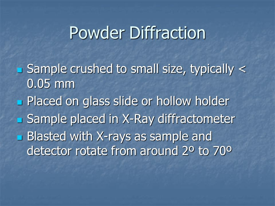 Powder Diffraction Sample crushed to small size, typically < 0.05 mm Sample crushed to small size, typically < 0.05 mm Placed on glass slide or hollow holder Placed on glass slide or hollow holder Sample placed in X-Ray diffractometer Sample placed in X-Ray diffractometer Blasted with X-rays as sample and detector rotate from around 2º to 70º Blasted with X-rays as sample and detector rotate from around 2º to 70º