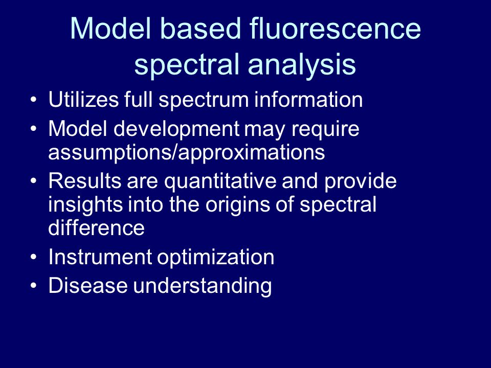Model based fluorescence spectral analysis Utilizes full spectrum information Model development may require assumptions/approximations Results are quantitative and provide insights into the origins of spectral difference Instrument optimization Disease understanding