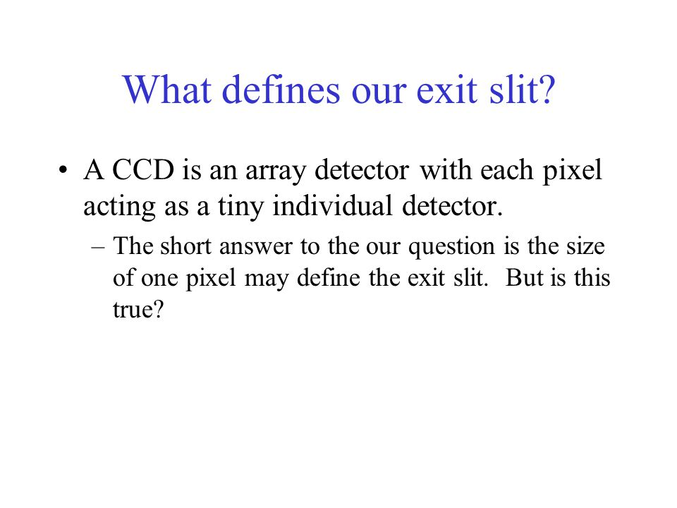 What defines our exit slit? A CCD is an array detector with each pixel acting as a tiny individual detector. –The short answer to the our question is