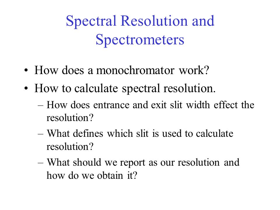 Spectral Resolution and Spectrometers How does a monochromator work? How to calculate spectral resolution. –How does entrance and exit slit width effe