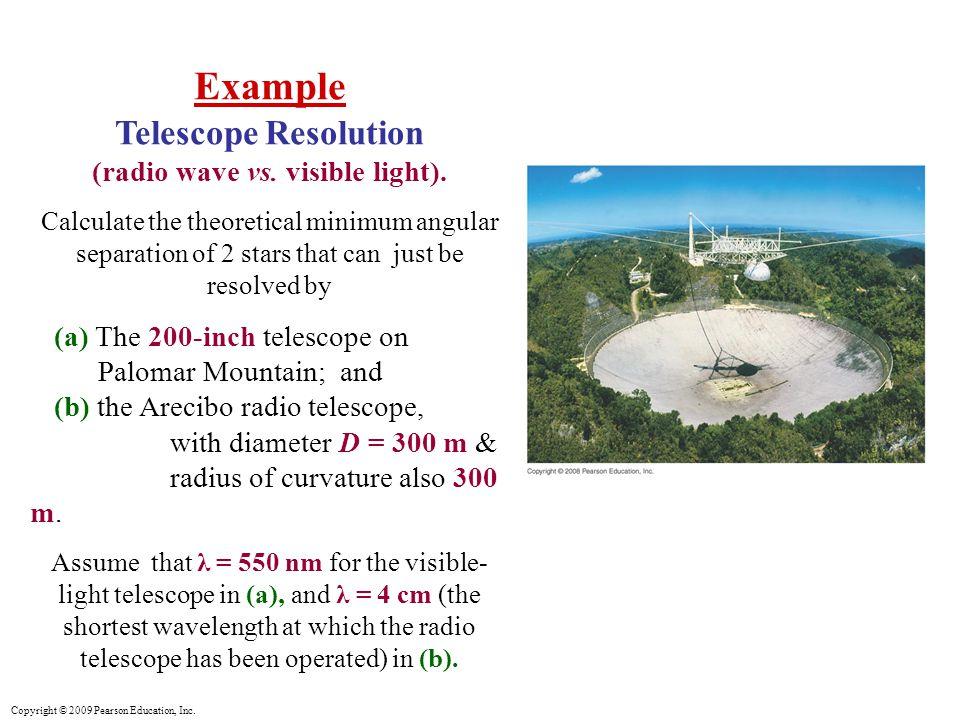 Copyright © 2009 Pearson Education, Inc. Example Telescope Resolution (radio wave vs.