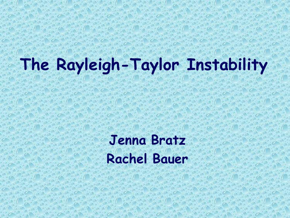 The Rayleigh-Taylor Instability Jenna Bratz Rachel Bauer