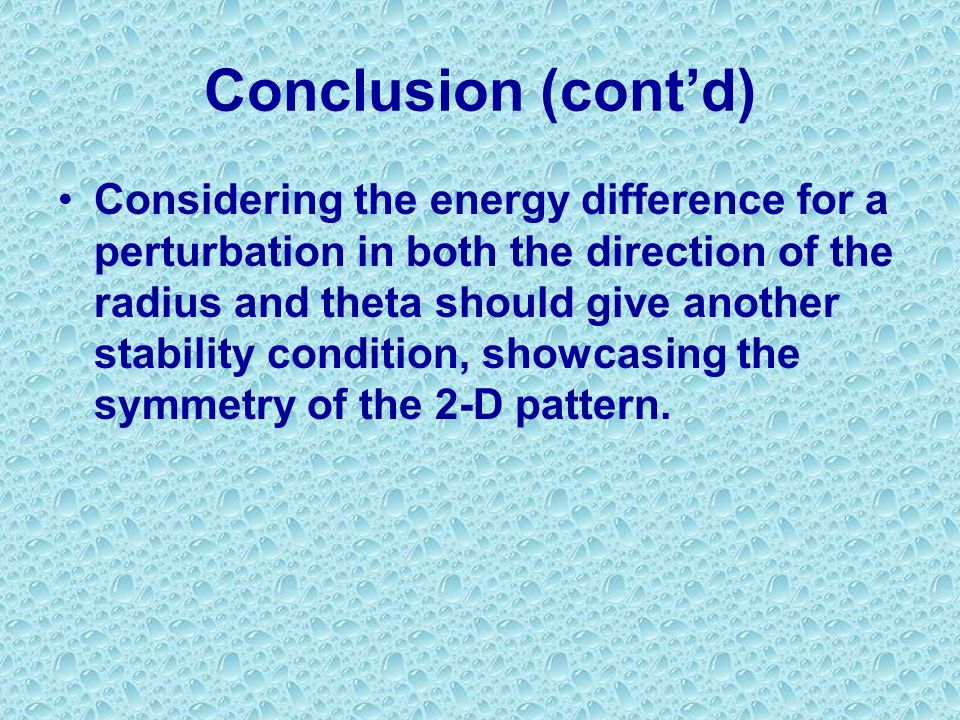 Conclusion (cont'd) Considering the energy difference for a perturbation in both the direction of the radius and theta should give another stability condition, showcasing the symmetry of the 2-D pattern.