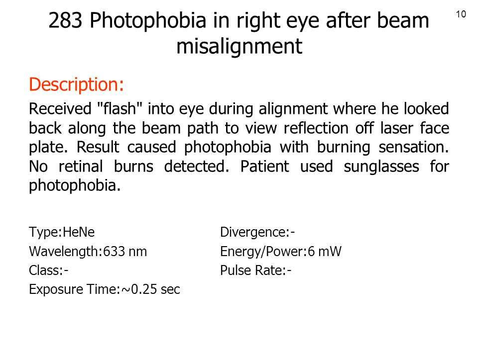 10 283 Photophobia in right eye after beam misalignment Description: Received flash into eye during alignment where he looked back along the beam path to view reflection off laser face plate.