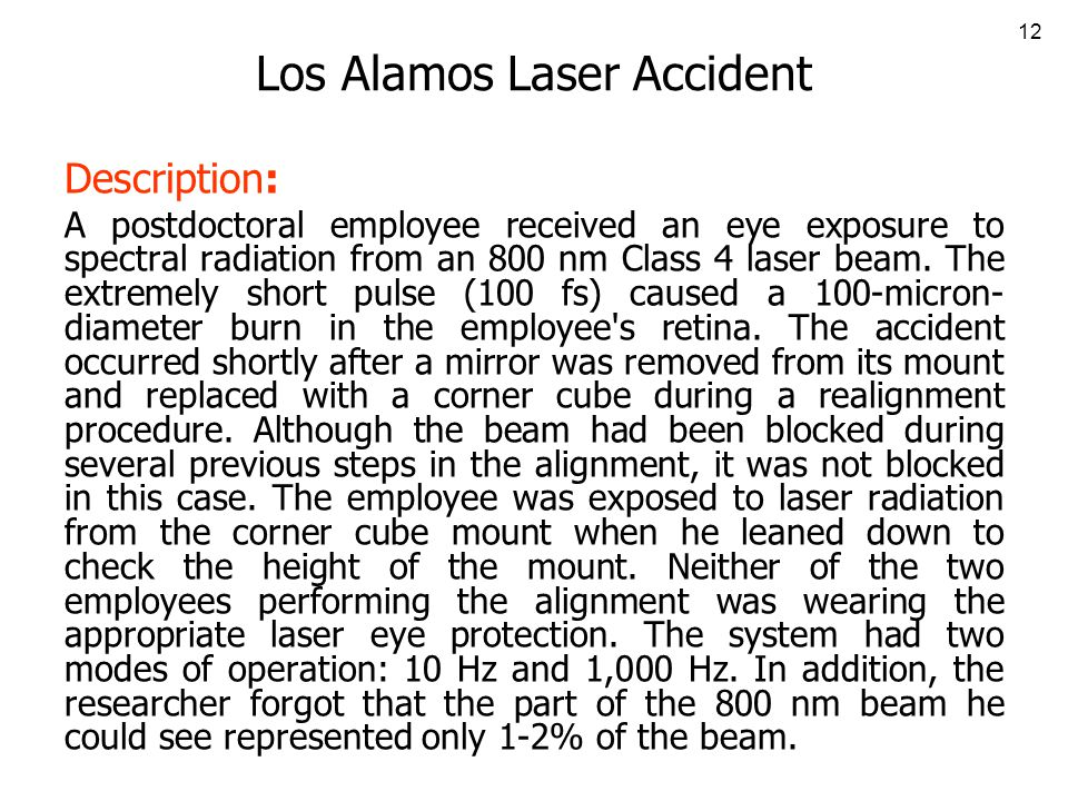 12 Los Alamos Laser Accident Description: A postdoctoral employee received an eye exposure to spectral radiation from an 800 nm Class 4 laser beam.