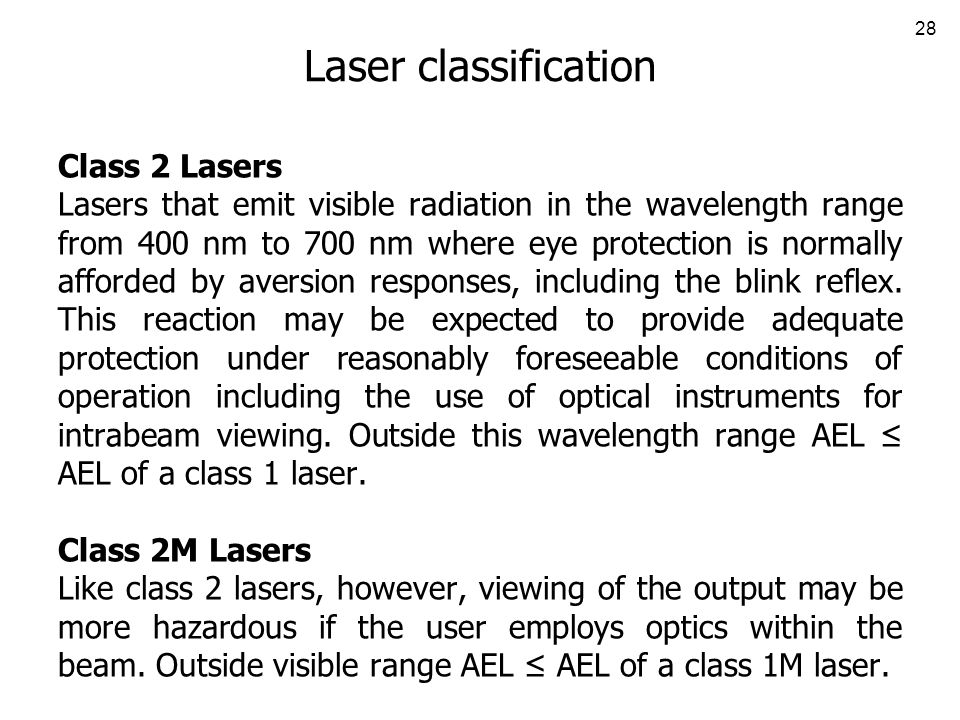 28 Laser classification Class 2 Lasers Lasers that emit visible radiation in the wavelength range from 400 nm to 700 nm where eye protection is normally afforded by aversion responses, including the blink reflex.