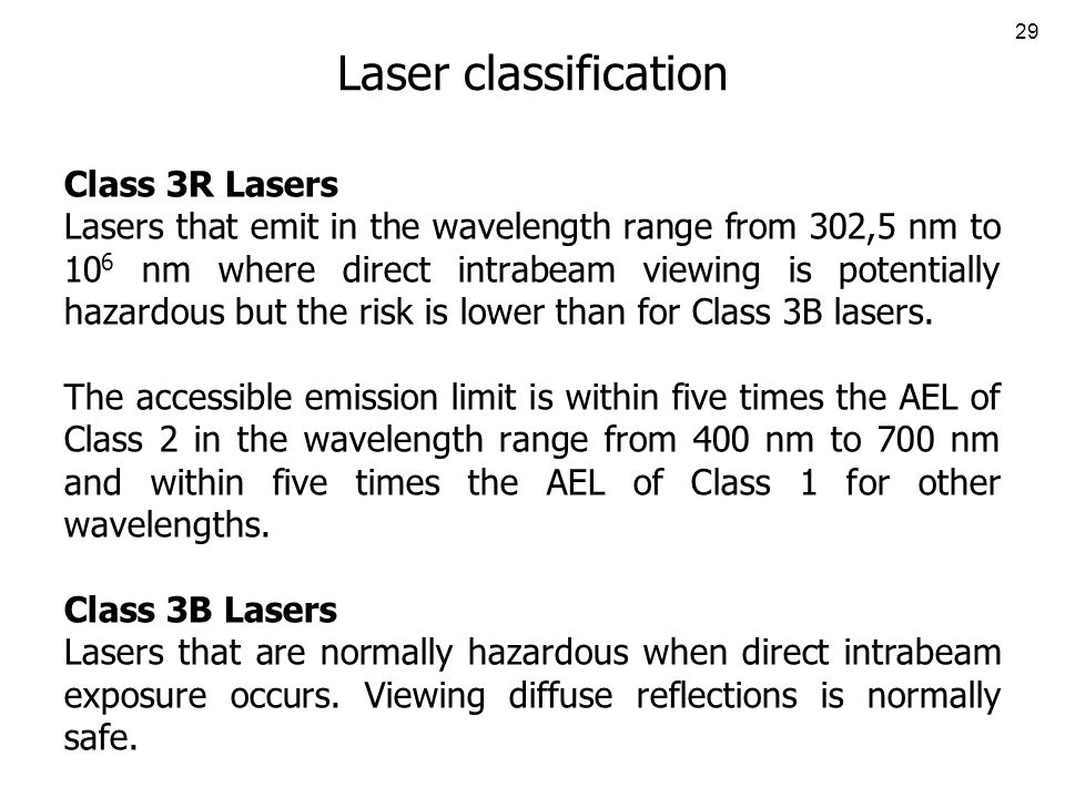 29 Laser classification Class 3R Lasers Lasers that emit in the wavelength range from 302,5 nm to 10 6 nm where direct intrabeam viewing is potentially hazardous but the risk is lower than for Class 3B lasers.