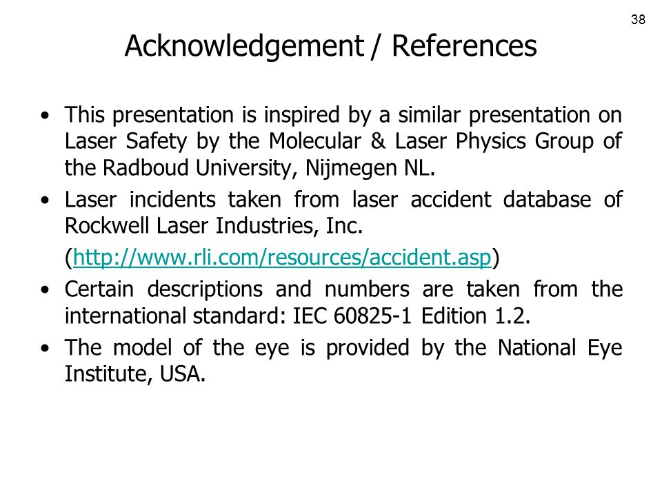 38 Acknowledgement / References This presentation is inspired by a similar presentation on Laser Safety by the Molecular & Laser Physics Group of the Radboud University, Nijmegen NL.
