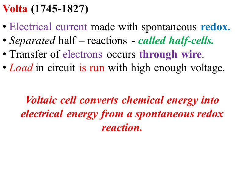 Volta (1745-1827) Electrical current made with spontaneous redox. Separated half – reactions - called half-cells. Transfer of electrons occurs through