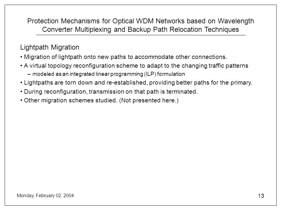 Protection Mechanisms for Optical WDM Networks based on Wavelength Converter Multiplexing and Backup Path Relocation Techniques Monday, February 02, 2004 13 Lightpath Migration Migration of lightpath onto new paths to accommodate other connections.