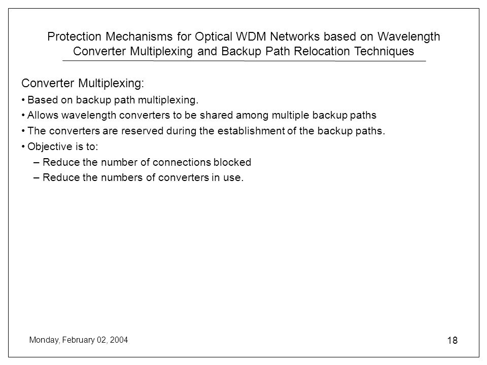 Protection Mechanisms for Optical WDM Networks based on Wavelength Converter Multiplexing and Backup Path Relocation Techniques Monday, February 02, 2004 18 Converter Multiplexing: Based on backup path multiplexing.