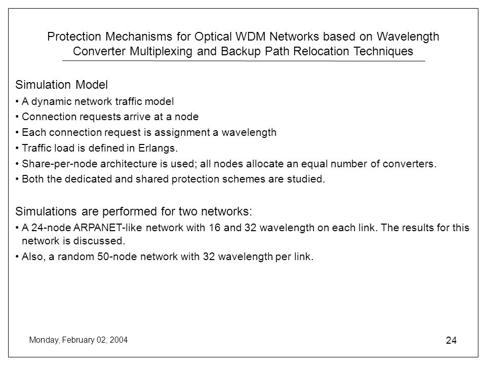 Protection Mechanisms for Optical WDM Networks based on Wavelength Converter Multiplexing and Backup Path Relocation Techniques Monday, February 02, 2004 24 Simulation Model A dynamic network traffic model Connection requests arrive at a node Each connection request is assignment a wavelength Traffic load is defined in Erlangs.