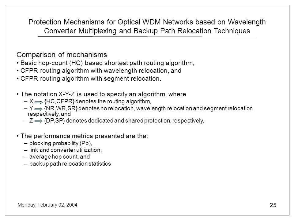 Protection Mechanisms for Optical WDM Networks based on Wavelength Converter Multiplexing and Backup Path Relocation Techniques Monday, February 02, 2004 25 Comparison of mechanisms Basic hop-count (HC) based shortest path routing algorithm, CFPR routing algorithm with wavelength relocation, and CFPR routing algorithm with segment relocation.