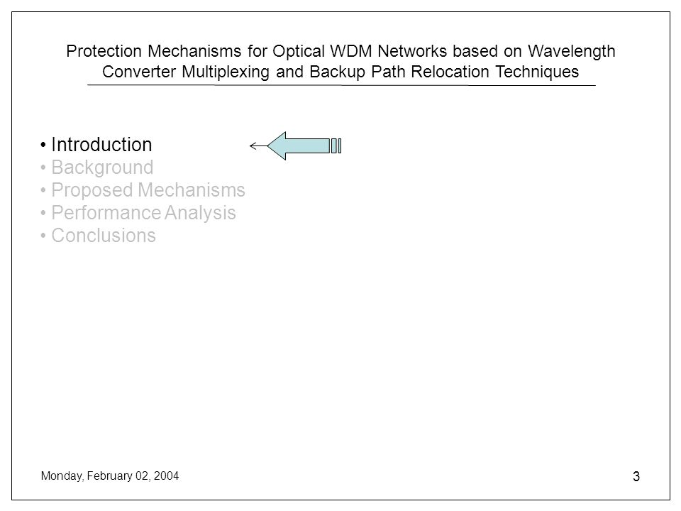Protection Mechanisms for Optical WDM Networks based on Wavelength Converter Multiplexing and Backup Path Relocation Techniques Monday, February 02, 2004 3 Introduction Background Proposed Mechanisms Performance Analysis Conclusions