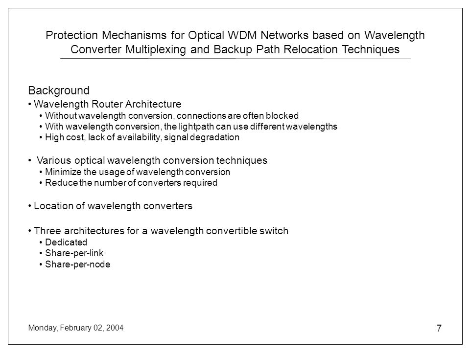 Protection Mechanisms for Optical WDM Networks based on Wavelength Converter Multiplexing and Backup Path Relocation Techniques Monday, February 02, 2004 7 Background Wavelength Router Architecture Without wavelength conversion, connections are often blocked With wavelength conversion, the lightpath can use different wavelengths High cost, lack of availability, signal degradation Various optical wavelength conversion techniques Minimize the usage of wavelength conversion Reduce the number of converters required Location of wavelength converters Three architectures for a wavelength convertible switch Dedicated Share-per-link Share-per-node