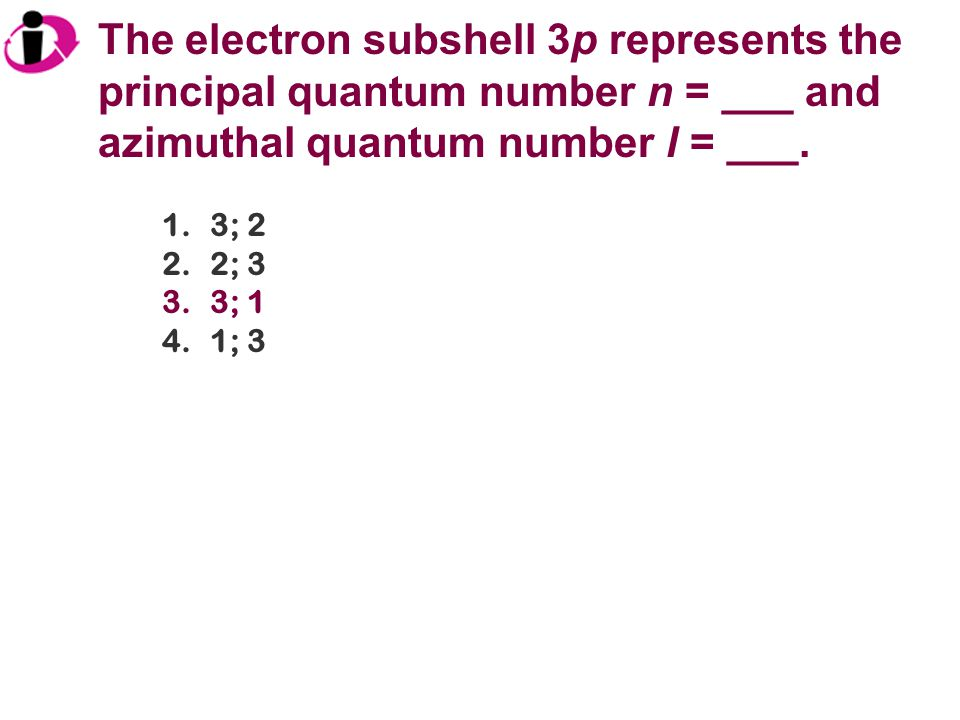The electron subshell 3p represents the principal quantum number n = ___ and azimuthal quantum number l = ___. 1.3; 2 2.2; 3 3.3; 1 4.1; 3