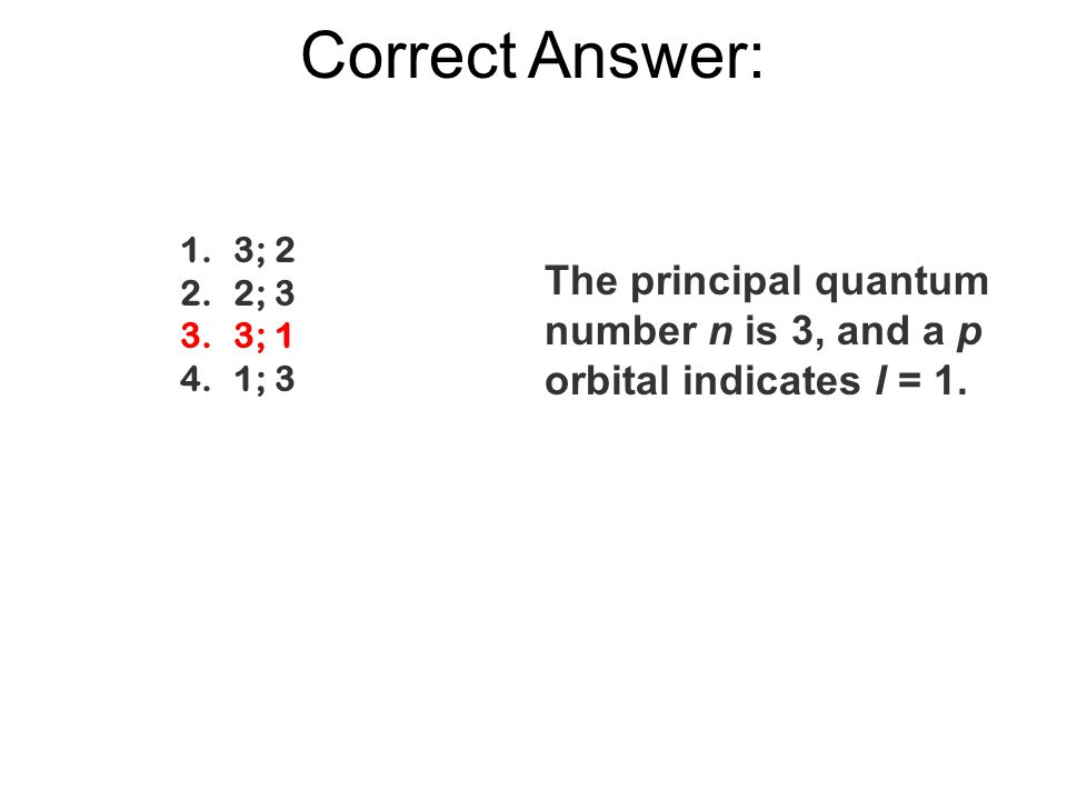 Correct Answer: 1.3; 2 2.2; 3 3.3; 1 4.1; 3 The principal quantum number n is 3, and a p orbital indicates l = 1.