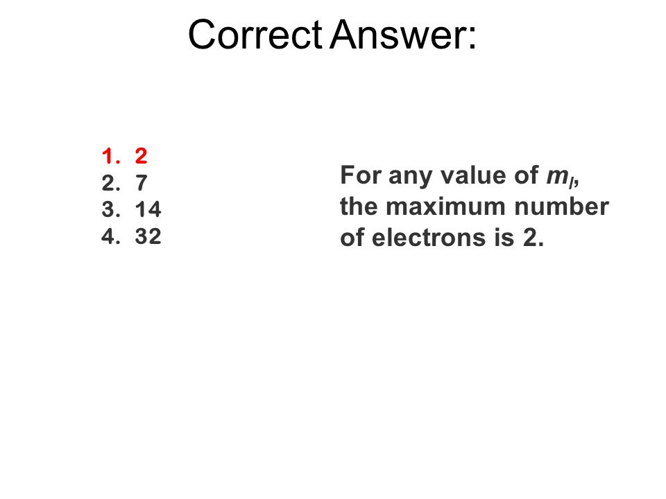Correct Answer: 1.2 2.7 3.14 4.32 For any value of m l, the maximum number of electrons is 2.