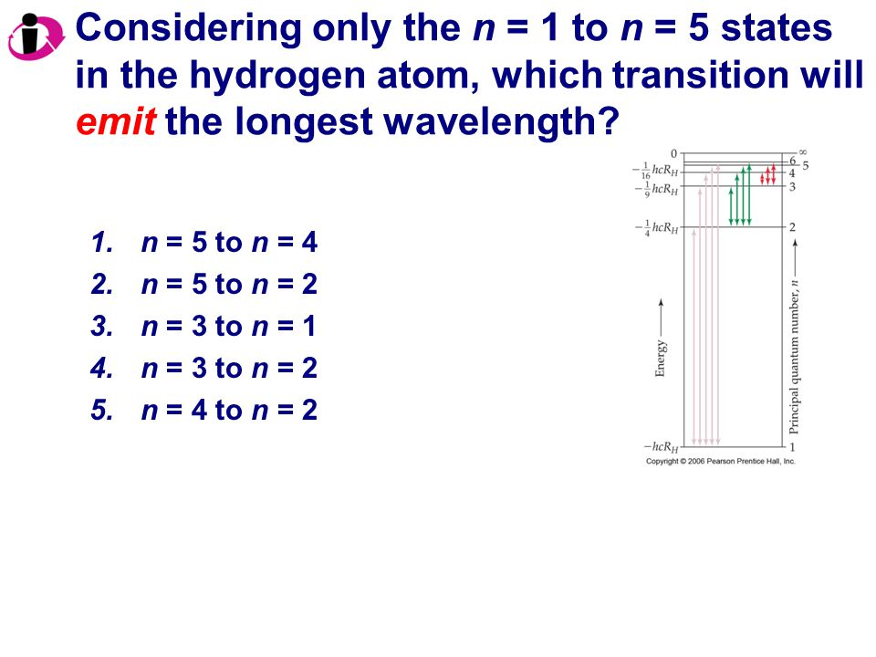 1.n = 5 to n = 4 2.n = 5 to n = 2 3.n = 3 to n = 1 4.n = 3 to n = 2 5.n = 4 to n = 2 Considering only the n = 1 to n = 5 states in the hydrogen atom, which transition will emit the longest wavelength?