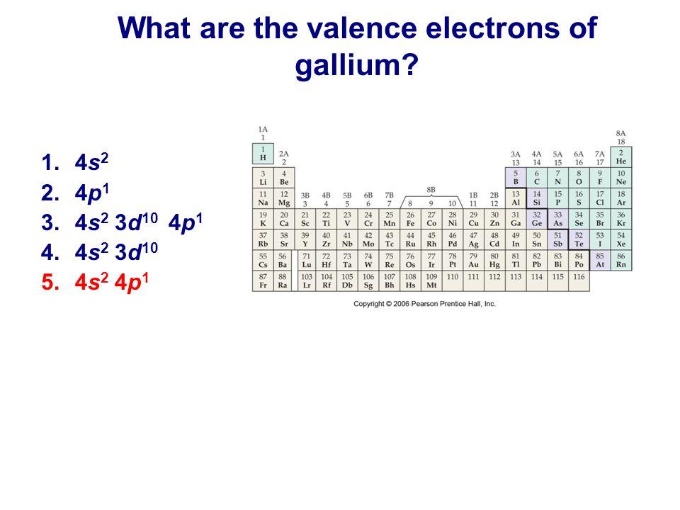 1.4s 2 2.4p 1 3.4s 2 3d 10 4p 1 4.4s 2 3d 10 5.4s 2 4p 1 What are the valence electrons of gallium?