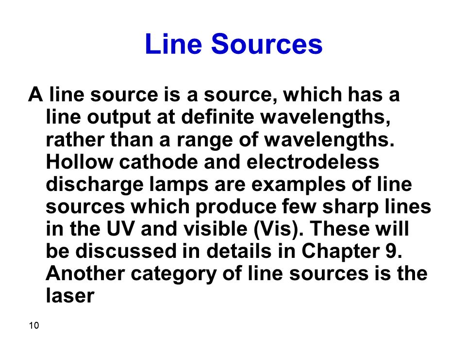 10 Line Sources A line source is a source, which has a line output at definite wavelengths, rather than a range of wavelengths.