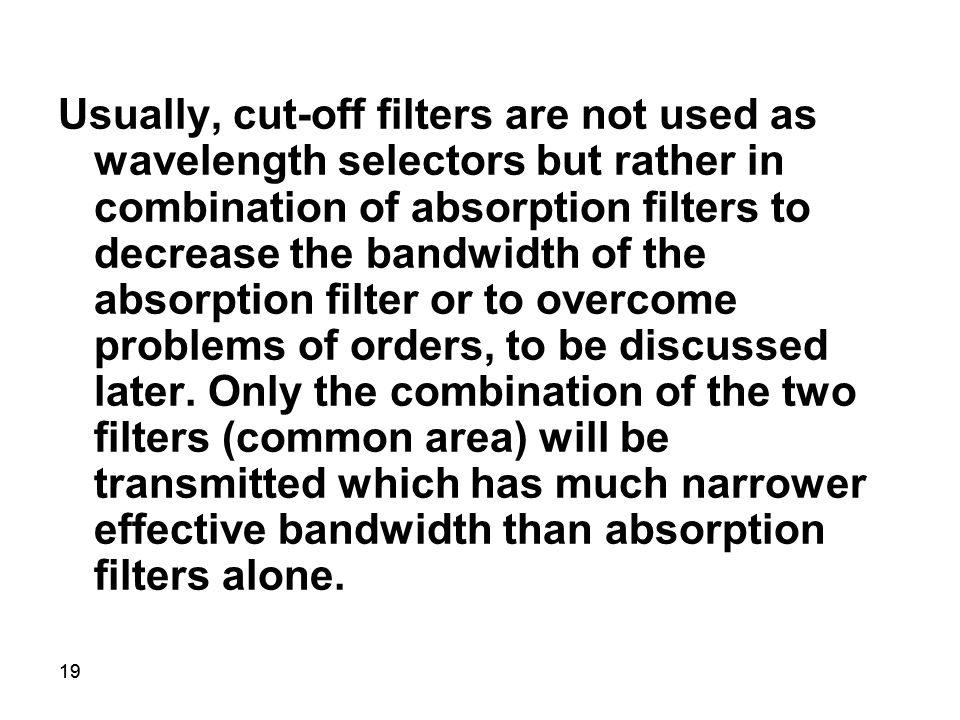 19 Usually, cut-off filters are not used as wavelength selectors but rather in combination of absorption filters to decrease the bandwidth of the absorption filter or to overcome problems of orders, to be discussed later.