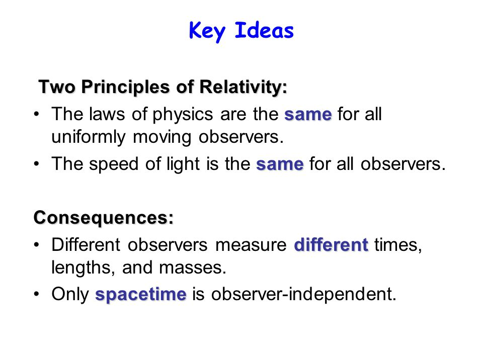 Key Ideas Two Principles of Relativity: sameThe laws of physics are the same for all uniformly moving observers.