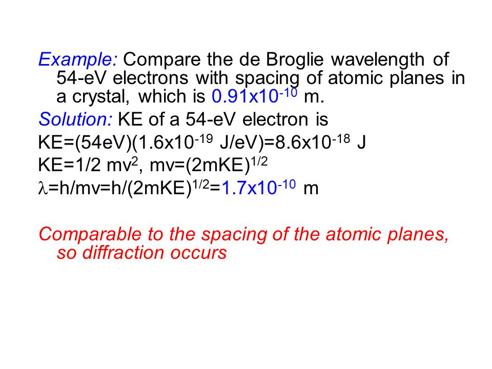Example: Compare the de Broglie wavelength of 54-eV electrons with spacing of atomic planes in a crystal, which is 0.91x10 -10 m.